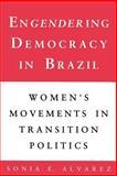 Engendering Democracy in Brazil : Women's Movements in Transition Politics, Alvarez, Sonia E., 0691023255