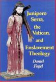 Junipero Serra, the Vatican, and Enslavement Theology, Fogel, Daniel, 0910383251