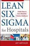 Lean Six Sigma for Hospitals : Simple Steps to Fast, Affordable, and Flawless Healthcare, Arthur, Jay, 0071753257