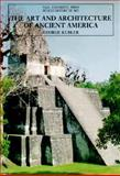 The Art and Architecture of Ancient America : The Mexican, Mayan, and Andean Peoples, Kubler, George, 0300053258