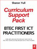 BTEC First ICT Practitioners Curriculum Support Pack : Core units and selected specialist units for the BTEC First Certificate and Diploma for ICT Practitioners, Yull, Sharon, 0750683252