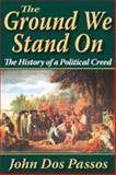 The Ground We Stand On : The History of a Political Creed, Passos, John Dos, 1412813255