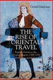 The Rise of Oriental Travel : English Visitors to the Ottoman Empire, 1580-1720, Maclean, Gerald, 0230003265