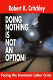 Doing Nothing Is NOT an Option! : Facing the Imminent Labor Crisis, Critchley, Robert K., 0324223269