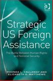 Strategic US Foreign Assistance : The Battle Between Human Rights and National Security, Callaway, Rhonda L. and Matthews, Elizabeth G., 075467326X