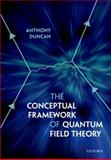 The Conceptual Framework of Quantum Field Theory, Duncan, Anthony, 0199573263