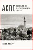 Acre : The Rise and Fall of a Palestinian City, 1730-1831, Philipp, Thomas, 0231123264