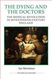 The Dying and the Doctors : The Medical Revolution in Seventeenth-Century, Mortimer, Ian, 0861933265