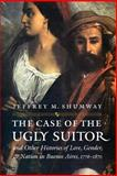 The Case of the Ugly Suitor and Other Histories of Love, Gender, and Nation in Buenos Aires, 1776-1870, Jeffrey M. Shumway, 0803293267