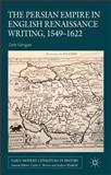 The Persian Empire in English Renaissance Writing, 1549-1622, Grogan, Jane, 0230343260