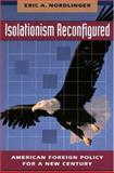 Isolationism Reconfigured : American Foreign Policy for a New Century, Nordlinger, Eric A., 0691043272