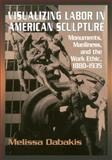 Visualizing Labor in American Sculpture : Monuments, Manliness, and the Work Ethic, 1880-1935, Dabakis, Melissa, 0521283272