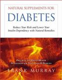 Natural Supplements for Diabetes : Reduce Your Risk and Lower Your Insulin Dependency with Natural Remedies, Murray, Frank, 1571743278