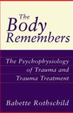 The Body Remembers : The Psychophysiology of Trauma and Trauma Treatment, Rothschild, Babette, 0393703274
