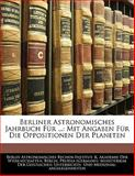 Berliner Astronomisches Jahrbuch Für ...: Mit Angaben Für Die Oppositionen Der Planeten, Berlin Astronomisches Rechen-Institut, 1142353273