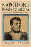 Napoleon's Road to Glory : Triumphs, Defeats and Immortality, Markham, J. David, 1857533275