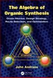 The Algebra of Organic Synthesis : Green Metrics, Design Strategy, Route Selection, and Optimization, Andraos, John, 1420093282