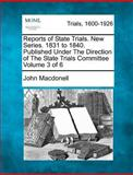 Reports of State Trials. New Series. 1831 to 1840. Published under the Direction of the State Trials Committee Volume 3 Of 6, John MacDonell, 1275313280