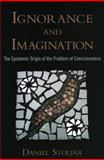 Ignorance and Imagination : The Epistemic Origin of the Problem of Consciousness, Stoljar, Daniel, 0195383281