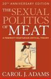 The Sexual Politics of Meat : A Feminist-Vegetarian Critical Theory, Adams, Carol J., 1441173285