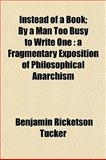 Instead of a Book; by a Man Too Busy to Write : A Fragmentary Exposition of Philosophical Anarchism, Tucker, Benjamin Ricketson, 1152223283