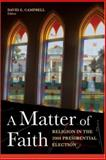 A Matter of Faith : Religion in the 2004 Presidential Election, David E. Campbell, 0815713282