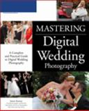 Mastering Digital Wedding Photography : A Complete and Practical Guide to Digital Wedding Photography, Karney, James, 1598633295