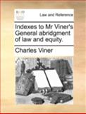 Indexes to Mr Viner's General Abridgment of Law and Equity, Charles Viner, 1140763296