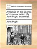 A Treatise on the Science of Muscular Action by John Pugh, Anatomist, John Pugh, 1170363296