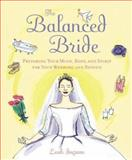The Balanced Bride : Preparing Your Mind, Body, and Spirit for Your Wedding and Beyond, Ingram, Leah, 0071383298