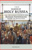 The Making of Holy Russia : The Orthodox Church and Russian Nationalism Before the Revolution, Strickland, John, 0884653293