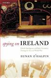 Spying on Ireland : British Intelligence and Irish Neutrality during the Second World War, O'Halpin, Eunan, 0199253293