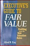 Executive's Guide to Fair Value : Profiting from the New Valuation Rules, King, Alfred M., 0470173297