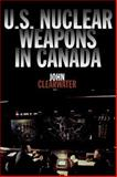 U. S. Nuclear Weapons in Canada, John M. Clearwater, 1550023292