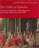 The Utility of Splendor : Ceremony, Social Life, and Architecture at the Court of Bavaria, 1600-1800, Klingensmith, Samuel John, 0226443302