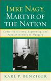 Imre Nagy, Martyr of the Nation : Contested History, Legitimacy, and Popular Memory in Hungary, Benziger, Karl P., 0739123300