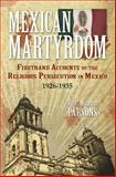 Mexican Martyrdom : Firsthand Experiences of the Religious Persecution in Mexico, 1926-1935, Parsons, Wilfrid, 0895553309