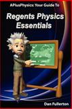 APlusPhysics Your Guide to Regents Physics Essentials, Dan Fullerton, 0983563306