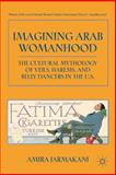 Imagining Arab Womanhood : The Cultural Mythology of Veils, Harems, and Belly Dancers in the U. S., Jarmakani, Amira, 0230103308