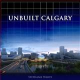 Unbuilt Calgary, Stephanie White, 1459703308