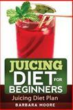 Juicing Diet for Beginners: Juicing Diet Plan, Barbara Moore, 1490533303