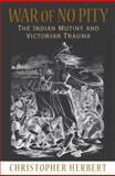 War of No Pity : The Indian Mutiny and Victorian Trauma, Herbert, Christopher, 0691143307