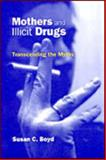 Mothers and Illicit Drugs : Transcending the Myths, Boyd, Susan C., 0802043313