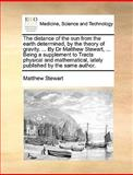 The Distance of the Sun from the Earth Determined, by the Theory of Gravity by Dr Matthew Stewart, Being a Supplement to Tracts Physical And, Matthew Stewart, 1140843311