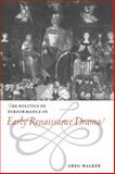 The Politics of Performance in Early Renaissance Drama, Walker, Greg, 0521563313