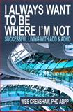 I Always Want to Be Where I'm Not : Successful Living with ADD and ADHD, Crenshaw, Wes, 0985283319