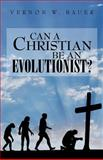 Can a Christian be an Evolutionist?, Vernon Bauer, 1466313315