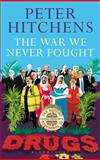 The War We Never Fought : The British Establishment's Surrender to Drugs, Hitchens, Peter, 1441173315
