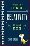 How to Teach Relativity to Your Dog, Chad Orzel, 0465023312