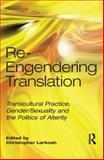 Re-Engendering Translation : Transcultural Practice, Gender/Sexuality and the Politics of Alterity, Larkosh, Christopher, 1905763328